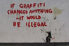 One of Banksy's more 'meaningful' artworks, this was discovered in Fitzrovia (London) in April 2011. It features a rat with red paint on his paw and a paw print on the wall next to him. He stands under the phrase 'If Graffiti Changed Anything It Would Be Illegal'. It appears to be a swipe at the government due to its reference to an Emma Goldman quote: 'If voting ever changed anything, it would be illegal'.