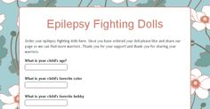 Order your epilepsy fighting dolls here. Once you have ordered your doll please like and share our page so we can find more warriors. Thank you for your support and thank you for sharing your warriors.  https://docs.google.com/forms/d/1wSLlWl8AMrO0rtAnN7aUU6veAGlT1fKKRHd6jxqzooc/viewform