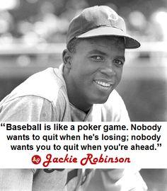 """Baseball is like a poker game. Nobody wants to quit when he's losing; nobody wants you to quit when you're ahead."" - #JackieRobinson"