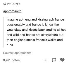 england's hands run down on france's sides, it reaches to the pelvic area, slips his hands in the pocket, and runs the heck away france: what?  england: *laughing evilly while running with wallet* france: it was so hot????  pourquoi?????
