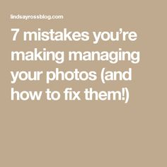 7 mistakes you're making managing your photos (and how to fix them!)