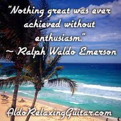 """Nothing great was ever achieved without enthusiasm.""  ~ Ralph Waldo Emerson  Expand Your Mind With Positive Relaxing Instrumental Guitar Music.  Listen Online For Free And Download 7 Free Five Star Relaxing Instrumental Guitar Songs Now!  http://www.AldoRelaxingGuitar.com  #relax #relaxingmusic #guitar #aldorelaxingguitar #luxury #musician #guitarist"