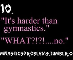 GYMNASTICS PROBLEMS.  Sorry other sports. But when you learn how to flip on a four inch piece of wood four feet off of the ground then tell me how hard your sport is.