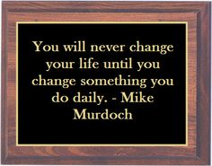 You will never change your life until you change something you do daily. Make sense :)
