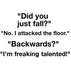 Did you just fall? No. I attacked the floor. Backwards? I'm freaking talented. One would say, ninja. ;) haha