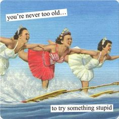 You're never too old to try something stupid!