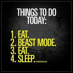 Things to do today: 1. Eat. 2. Beast mode. 3. Eat. 4. Sleep. -  Oh you know how it goes!  www.gymquotes.co