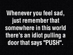 "Whenever you feel sad, just remember that somewhere in the world someone is pushing the door where stands ""pull"""