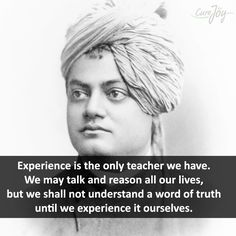 Experience is the only teacher we have. We may talk and reason all our lives, but we shall not understand a word of truth until we experience it ourselves. - Swami Vivekananda