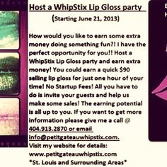 You can earn some cash just for hosting a lip gloss party! Invite your friends and family, have a girls day in. All you have to do is get the party started! You'll get paid for every sale made at your WhipStix party. For more detail go to petitgateauwhipstix.com