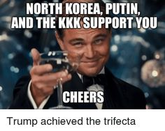 Trump's Trifecta - Putin, Kim Jong Un & white supremacists. That's quite a coup for someone running to be the president of a democratic country. Seems more like the kind of line up you'd see supporting someone like Mussolini or Hitler. Oh, wait......