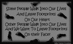 Google Image Result for http://quotes-lover.com/wp-content/uploads/Some-people-walk-into-our-lives-and-leave-footprints-on-our-heart-other-people-walk-into-our-lives-and-we-want-to-leave-footprints-on-their-face.jpg