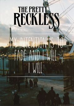 """""""My intention is to fade and I will, I will..."""" - The Pretty Reckless"""
