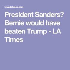 President Sanders? Bernie would have beaten Trump - LA Times