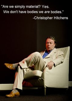 """""""Are we simply material? Yes. We don't have bodies, we are bodies."""" ~ Christopher Hitchens"""
