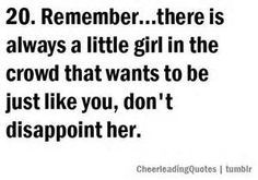 I remember at camp last year they read a quote kind of like this. every varsity game I cheered at I never let anything even remotely inappropriate come out of my mouth because I was once that little girl up in the stands wanting to be just like them