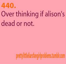Pretty Little Liars Fan Girl Problems 440-  Over thinking of Alison is dead or not.
