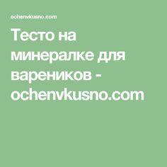 Тесто на минералке для вареников - ochenvkusno.com