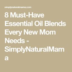 8 Must-Have Essential Oil Blends Every New Mom Needs - SimplyNaturalMama