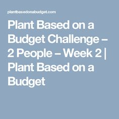 Plant Based on a Budget Challenge – 2 People – Week 2 | Plant Based on a Budget