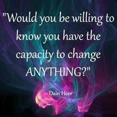 """Would you be willing to know you have the capacity to change ANYTHING?"" Dain Heer"