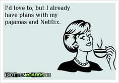 I'd love to, but I alreadyhave plans with mypajamas and Netflix.