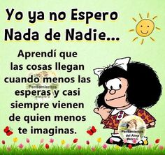 I do not expect anything from anyone anymore. I learned that things come when you least expect them, and almost always come from the one you least expect. Positive Thoughts, Deep Thoughts, Positive Quotes, Meaningful Paintings, Mafalda Quotes, Favorite Quotes, Best Quotes, Spanish Jokes, Quotes En Espanol
