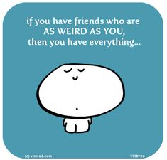 if you have friends who are AS WEIRD AS YOU, then you have everything...