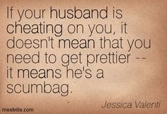 If your husband is cheating on you, it doesn't mean that you need to get prettier, it means he's a scumbag.