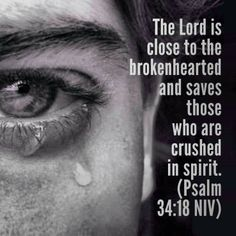 """The Lord is close to the brokenhearted and saves those who are crushed in spirit."" -Psalm 34:18"