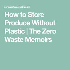 How to Store Produce Without Plastic   The Zero Waste Memoirs