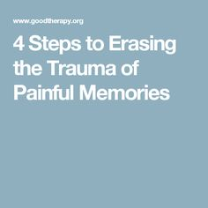 4 Steps to Erasing the Trauma of Painful Memories