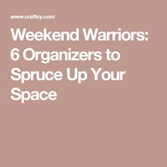 Weekend Warriors: 6 Organizers to Spruce Up Your Space
