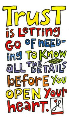 Trust is letting go of needing to know all the details before you open your heart.  Love this! :) xoxo