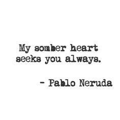 My somber heart seeks You always. ~ Pablo Neruda