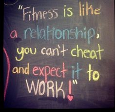 Fitness is a relationship. You cant cheat and expect it to work!