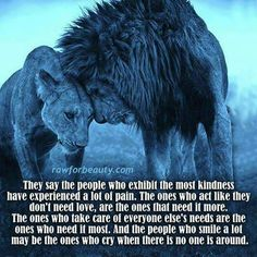 They say the people who exhibit the most kindness have experienced a lot of pain.