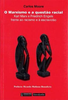 O MARXISMO E A QUESTAO RACIAL: KARL MARX E FRIEDRICH ENGELS FRENTE AO RACISMO E A ESCRAVIDAO - Carlos Moore - Livro