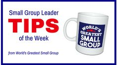 This week's TIPS come from my new book, World's Greatest Small Group. Get your copy(ies) now for 20% off.