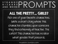 ✐ DAILY WEIRD PROMPT✐  ALL THE PRETTY… GIRLS? Pick one of your favorite characters.Write a short story where this character stumbles upon someone they find extremely attractive. The catch? This character has no idea what gender that person is.  Want more writerly content? Followmaxkirin.tumblr.com!