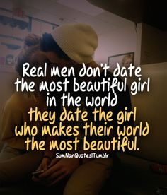 Real men don't date the most beautiful girl in the world, they date the girl who makes their world the most beautiful....... SumNan Quotes