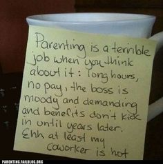 """Good quote for Father's Day: """"Parenting is a terrible job when you think about it: long hours, no pay, the boss is moody and demanding and benefits don't kick in until years later.Ehh, at least my coworker is hot. Look At You, Just For You, Stay At Home Dad, All That Matters, Lol, Mother Quotes, Mommy Quotes, Friend Quotes, Parenting Quotes"""