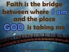 Faith is the bridge between where I am and the place God is taking me