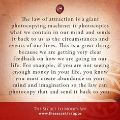 The law of attraction is a giant photocopying machine; it photocopies what we contain in our mind and sends it back to us as the circumstances and events of our lives. This is a great thing, because we are getting very clear feedback on how we are going i