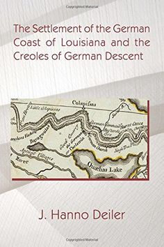 The Settlement of the German Coast of Louisiana and the Creoles of German Descent by J. Hanno Deiler