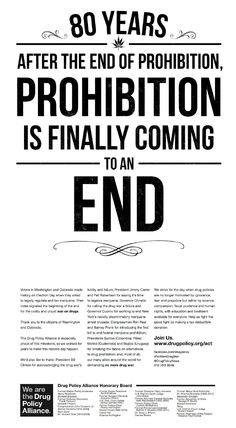 "Drug Policy Alliance runs full-page New York Times ad: ""Prohibition is Finally Coming to An End"" - DPA  thanks the citizens of Washington and Colorado for voting to legally regulate and tax marijuana—signaling ""the beginning of the end for the costly and unjust war on drugs."" The ad, created by Fenton, also recognizes US Presidents Clinton and Carter, NY Governor Cuomo, President Santos of Colombia, and other political leaders for their efforts to end the war on drugs."