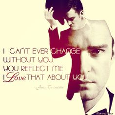I can't ever change without you. You reflect me, I love that about you.   Line from Justin Timberlake's song: Mirrors