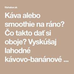 Káva alebo smoothie na ráno? Čo takto dať si oboje? Vyskúšaj lahodné kávovo-banánové smoothie - Fitshaker Smoothies, Detox, Math Equations, Smoothie, Smoothie Packs, Fruit Shakes