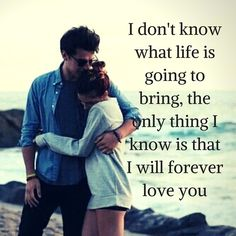 20 Romantic Love Quotes For Him #love #quotes #lovequotes I don't know what life is going to bring, the only thing I know is that I will forever love you
