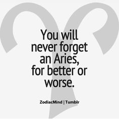 Aries... Won't ever forget one!